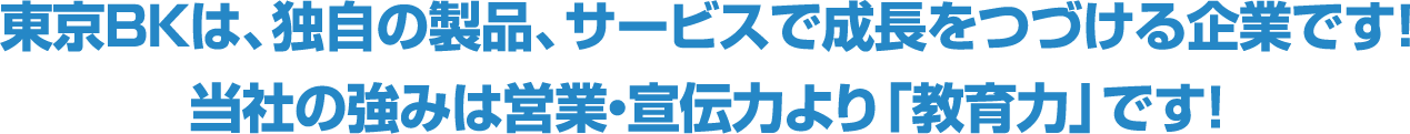 東京BKは、独自の製品、サービスで成長をつづける企業です!当社の強みは営業・宣伝力より「教育力」です!